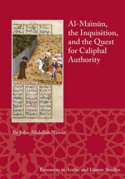 Al-Ma'mûn, the Inquisition, and the Quest for Caliphal Authority